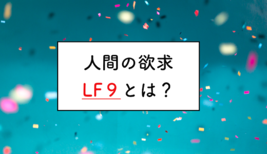 知ってる人はトクをする。人間の根源的欲求【LF9】とは?【保存版】